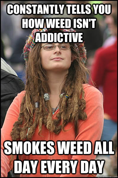 Constantly tells you how weed isn't addictive Smokes weed all day every day - Constantly tells you how weed isn't addictive Smokes weed all day every day  College Liberal