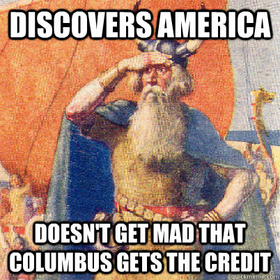 Discovers America Doesn't get mad that Columbus gets the credit