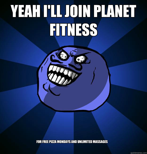 1c2a3078a082f59728ed7351a222536f93ff490e6ec7aa407d536923e83b3280 yeah i'll join planet fitness for free pizza mondays and unlimited,Fitness Pizza Meme Funny