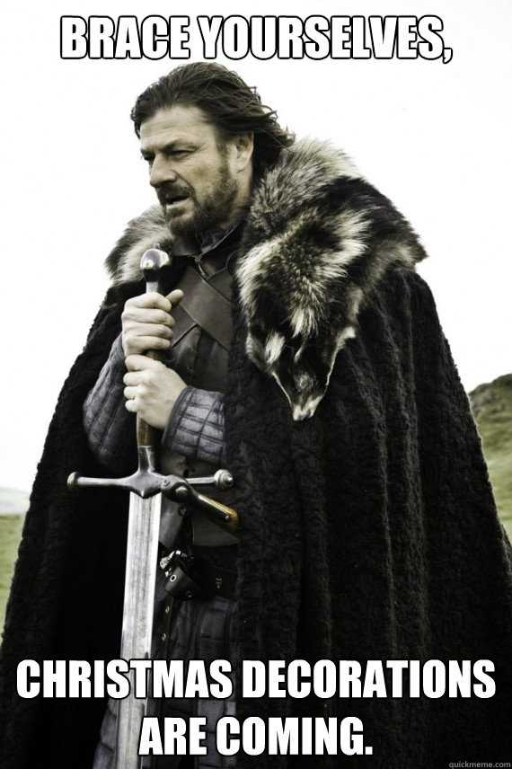 Brace yourselves, Christmas decorations are coming. - Brace yourselves, Christmas decorations are coming.  Brace yourself