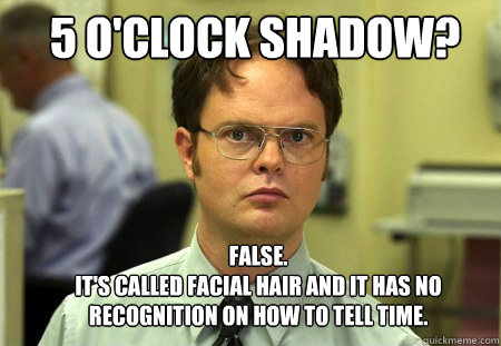 5 o'clock shadow? FALSE.   It's called facial hair and it has no recognition on how to tell time. - 5 o'clock shadow? FALSE.   It's called facial hair and it has no recognition on how to tell time.  Misc