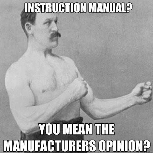 Instruction manual?  You mean the manufacturers opinion? - Instruction manual?  You mean the manufacturers opinion?  overly manly man