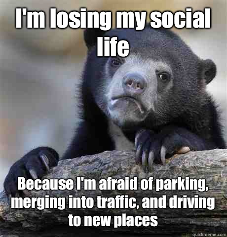 I'm losing my social life Because I'm afraid of parking, merging into traffic, and driving to new places - I'm losing my social life Because I'm afraid of parking, merging into traffic, and driving to new places  Confession Bear