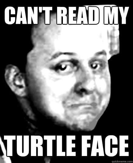 Can't read my Turtle face