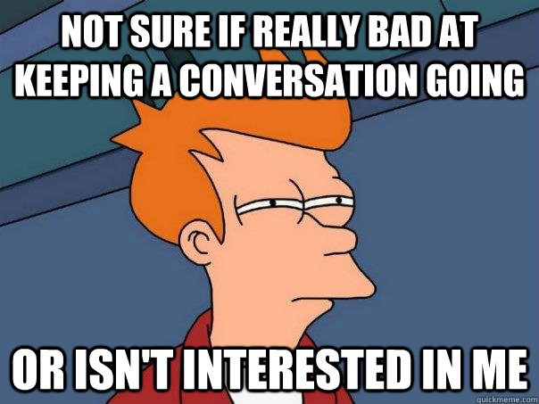 Not sure if really bad at keeping a conversation going Or isn't interested in me - Not sure if really bad at keeping a conversation going Or isn't interested in me  Futurama Fry