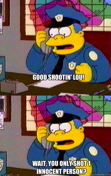 Good shootin' Lou!   Wait, you only shot 1 innocent person?
