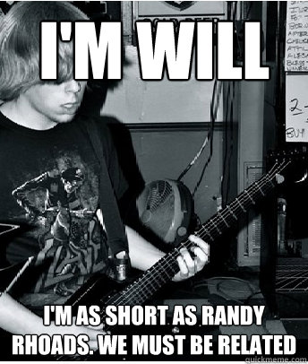 I'm Will I'm as short as Randy Rhoads. We must be related