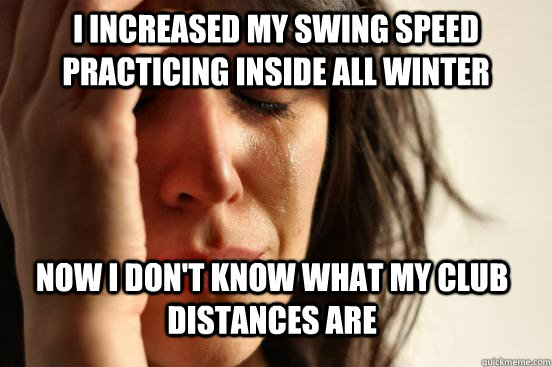 I increased my swing speed practicing inside all winter now i don't know what my club distances are - I increased my swing speed practicing inside all winter now i don't know what my club distances are  First World Problems