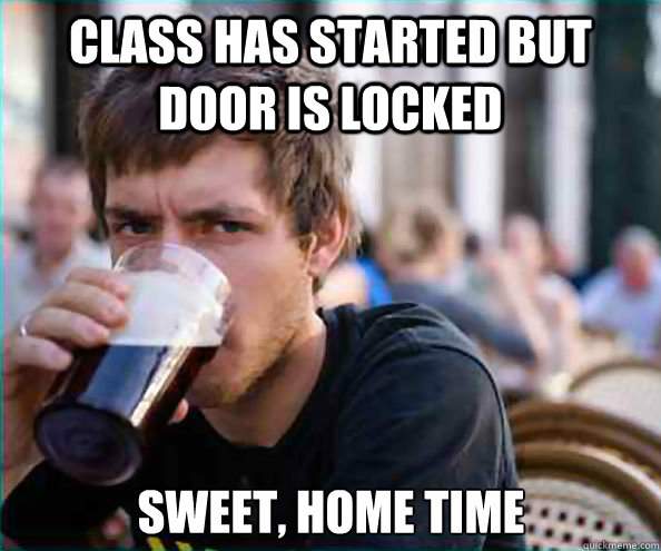 class has started but door is locked Sweet, home time - class has started but door is locked Sweet, home time  Lazy College Senior