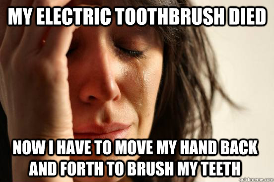 My electric toothbrush died Now I have to move my hand back and forth to brush my teeth - My electric toothbrush died Now I have to move my hand back and forth to brush my teeth  FirstWorldProblems