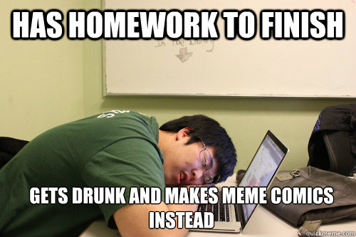Funny Memes For Homework : Has homework to finish gets drunk and makes meme comics