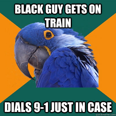black guy gets on train dials 9-1 just in case - black guy gets on train dials 9-1 just in case  Paranoid Parrot