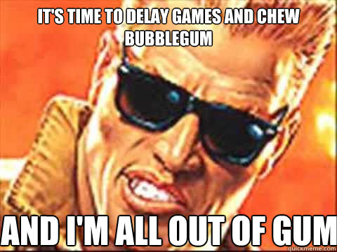 It's time to Delay games and chew bubblegum and I'm all out of gum