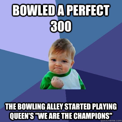 bowled a perfect 300 the bowling alley started playing queen's