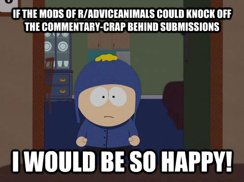 IF THE MODS OF R/ADVICEANIMALS COULD KNOCK OFF THE COMMENTARY-CRAP BEHIND SUBMISSIONS I WOULD BE SO HAPPY! - IF THE MODS OF R/ADVICEANIMALS COULD KNOCK OFF THE COMMENTARY-CRAP BEHIND SUBMISSIONS I WOULD BE SO HAPPY!  Craig would be so happy