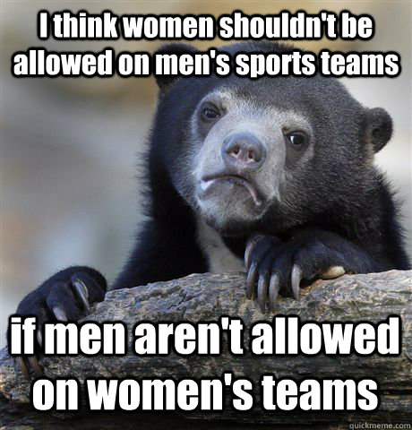 I think women shouldn't be allowed on men's sports teams if men aren't allowed on women's teams - I think women shouldn't be allowed on men's sports teams if men aren't allowed on women's teams  Confession Bear