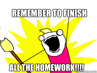 Remember To Finish All the homework!!!!  All The Things