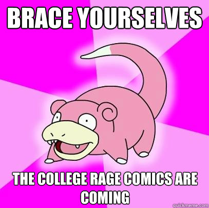 Brace yourselves The college rage comics are coming - Brace yourselves The college rage comics are coming  Slowpoke