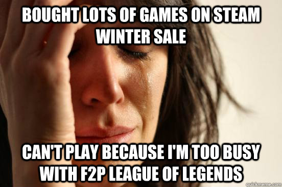 Bought lots of games on Steam winter sale Can't play because I'm too busy with f2p league of legends - Bought lots of games on Steam winter sale Can't play because I'm too busy with f2p league of legends  First World Problems