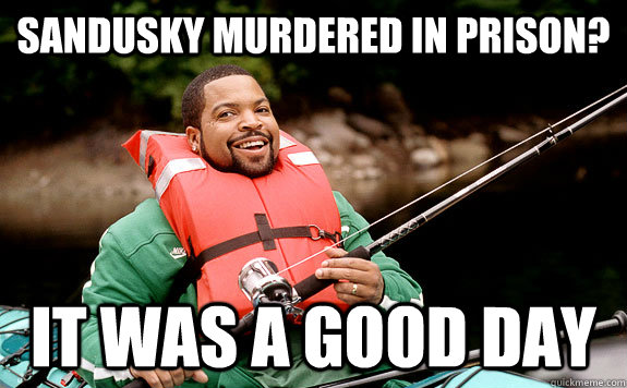 Sandusky murdered in prison? It was a good day