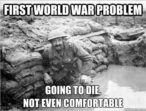 FIRST WORLD WAR PROBLEM GOING TO DIE,  NOT EVEN COMFORTABLE  firstworldwarproblem