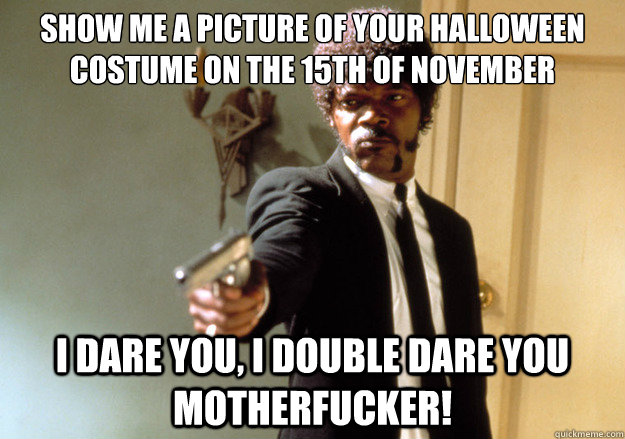 Show me a picture of your halloween costume on the 15th of November i dare you, i double dare you motherfucker! - Show me a picture of your halloween costume on the 15th of November i dare you, i double dare you motherfucker!  Samuel L Jackson