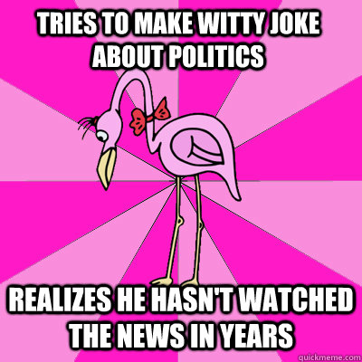tries to make witty joke about politics realizes he hasn't watched the news in years