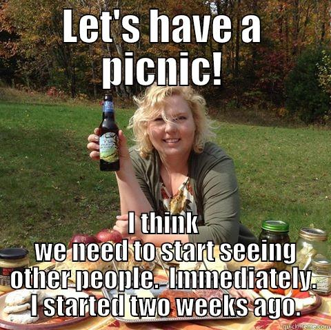 Bad News Francene - LET'S HAVE A PICNIC! I THINK  WE NEED TO START SEEING OTHER PEOPLE.  IMMEDIATELY.  I STARTED TWO WEEKS AGO. Misc