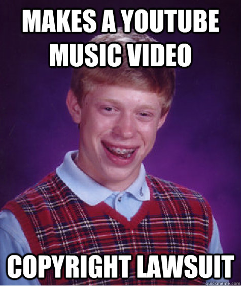 makes a youtube music video Copyright Lawsuit - makes a youtube music video Copyright Lawsuit  Bad Luck Brian