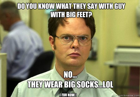 Do you know what they say with guy with big feet? no...   they wear big socks...lol ( for now ) - Do you know what they say with guy with big feet? no...   they wear big socks...lol ( for now )  Schrute