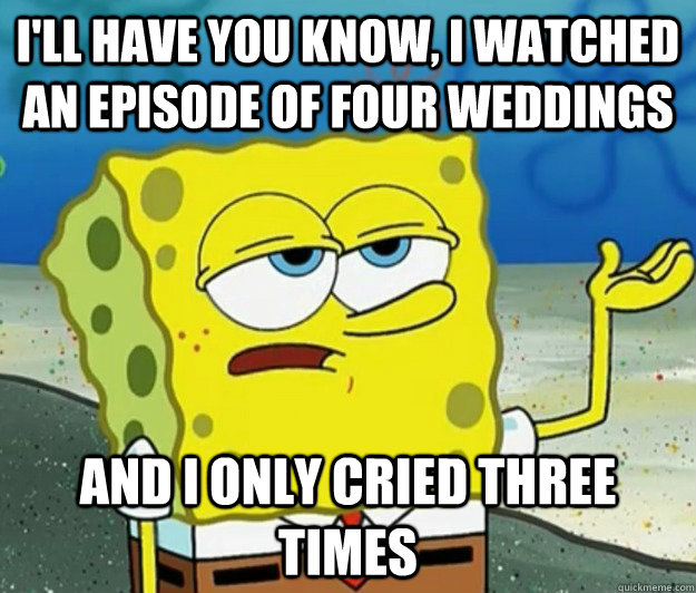 I'll have you know, I watched an episode of Four Weddings And I only cried three times - I'll have you know, I watched an episode of Four Weddings And I only cried three times  Tough Spongebob