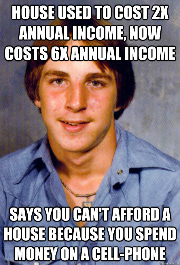 House used to cost 2x annual income, now costs 6x annual income Says you can't afford a house because you spend money on a cell-phone - House used to cost 2x annual income, now costs 6x annual income Says you can't afford a house because you spend money on a cell-phone  Old Economy Steven