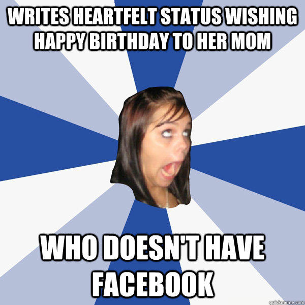Writes heartfelt status wishing happy birthday to her mom who doesn't have facebook  Annoying Facebook Girl