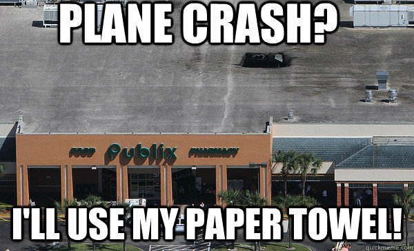 PLANE CRASH? I'LL USE MY PAPER TOWEL! - PLANE CRASH? I'LL USE MY PAPER TOWEL!  Publix Plane Crash