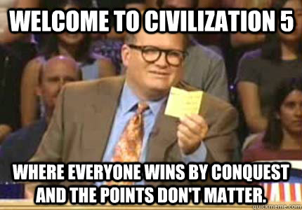 Welcome to Civilization 5 Where everyone wins by conquest and the points don't matter. - Welcome to Civilization 5 Where everyone wins by conquest and the points don't matter.  Misc
