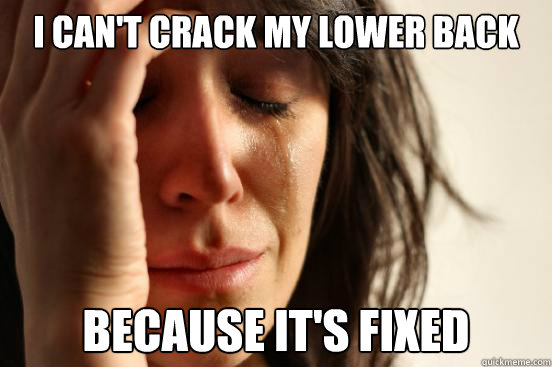 I can't crack my lower back Because it's fixed - I can't crack my lower back Because it's fixed  First World Problems