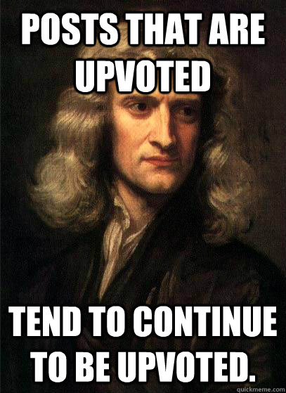 Posts that are upvoted  tend to continue to be upvoted. - Posts that are upvoted  tend to continue to be upvoted.  Sir Isaac Newton