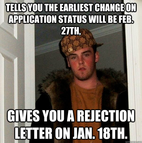 Tells you the earliest change on application status will be Feb. 27th, Gives you a rejection letter on Jan. 18th. - Tells you the earliest change on application status will be Feb. 27th, Gives you a rejection letter on Jan. 18th.  Scumbag Steve