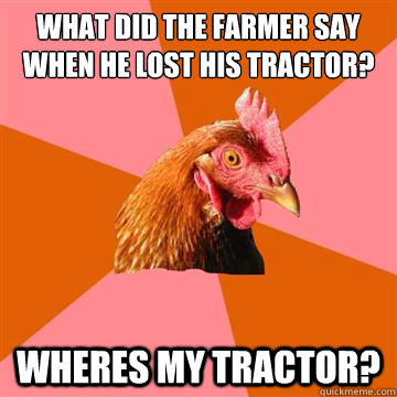 What did the farmer say when he lost his tractor? WHERES MY TRACTOR? - What did the farmer say when he lost his tractor? WHERES MY TRACTOR?  Anti-Joke Chicken