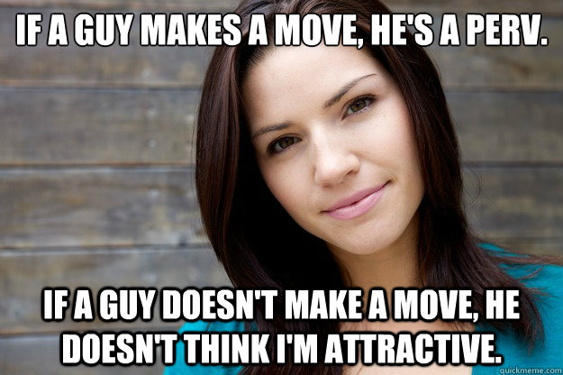 If a guy makes a move, he's a perv.  If a guy doesn't make a move, he doesn't think I'm attractive.  - If a guy makes a move, he's a perv.  If a guy doesn't make a move, he doesn't think I'm attractive.   Women Logic