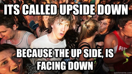 its called upside down because the up side, is facing down  - its called upside down because the up side, is facing down   Sudden Clarity Clarence