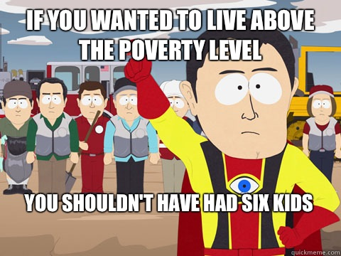 if you wanted to live above the poverty level You shouldn't have had SIX kids - if you wanted to live above the poverty level You shouldn't have had SIX kids  Captain Hindsight