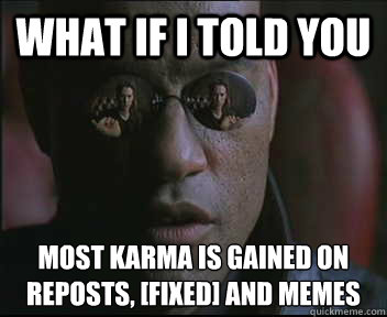 What if I told you most karma is gained on reposts, [fixed] and memes - What if I told you most karma is gained on reposts, [fixed] and memes  Morpheus SC