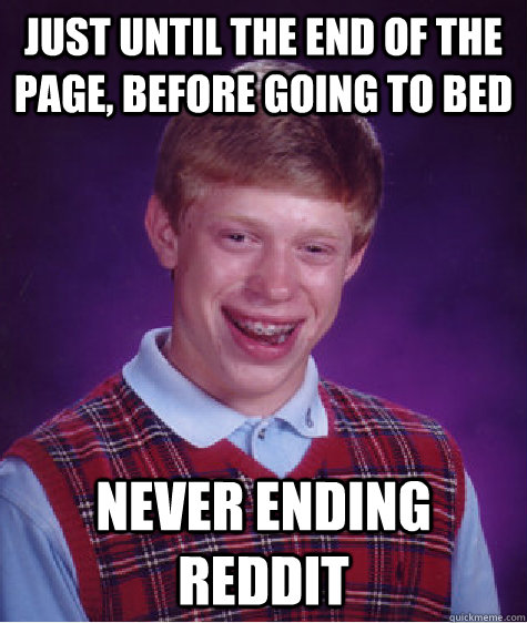 Just until the end of the page, before going to bed Never Ending Reddit - Just until the end of the page, before going to bed Never Ending Reddit  Bad Luck Brian