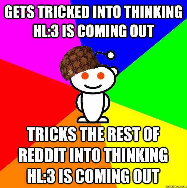 Gets tricked into thinking HL:3 is coming out Tricks the rest of Reddit into thinking HL:3 is coming out - Gets tricked into thinking HL:3 is coming out Tricks the rest of Reddit into thinking HL:3 is coming out  Scumbag Redditor