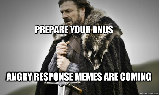 Prepare your anus Angry Response Memes are coming - Prepare your anus Angry Response Memes are coming  Prepare