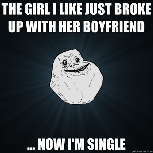 THE GIRL I LIKE JUST BROKE UP WITH HER BOYFRIEND ... NOW I'M SINGLE - THE GIRL I LIKE JUST BROKE UP WITH HER BOYFRIEND ... NOW I'M SINGLE  Forever Alone