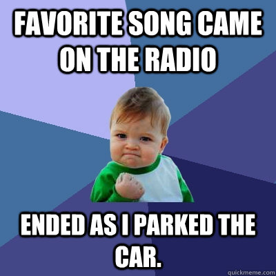 Favorite song came on the radio Ended as I parked the car. - Favorite song came on the radio Ended as I parked the car.  Success Kid