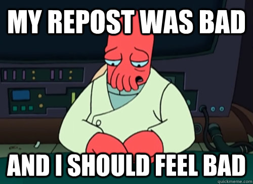 My repost was bad and I should feel bad - My repost was bad and I should feel bad  sad zoidberg
