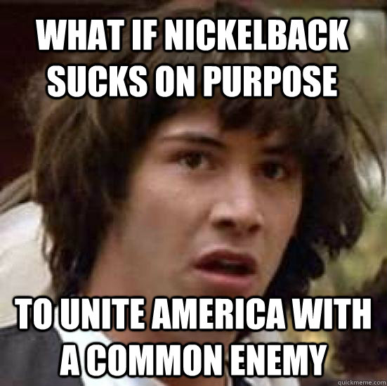 what if nickelback sucks on purpose to unite america with a common enemy - what if nickelback sucks on purpose to unite america with a common enemy  conspiracy keanu